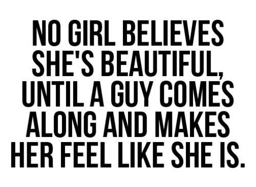 no girl believes she's beautiful until a guy comes along and makes her feel like she is