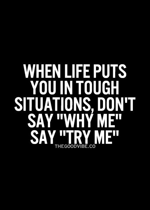 "When life puts you in tough situations, don't say ""why me"" say ""try me."""