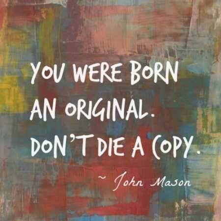 You were born an original. Don't die a copy. John Mason