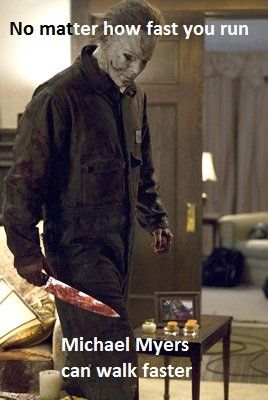 no matter how fast you run michael myers can walk faster