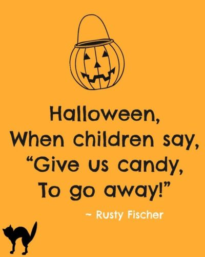 Halloween, when children say, Give us candy, to go away!