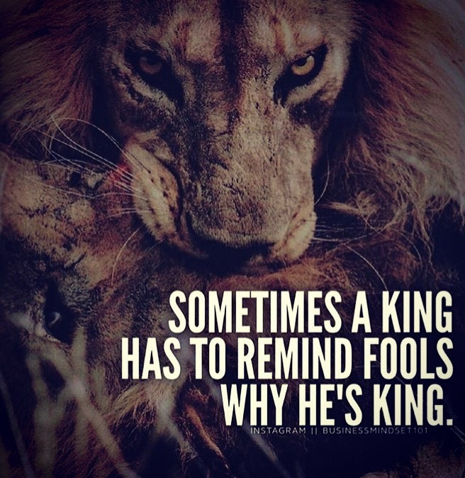sometimes a king has to remind fools why he's king