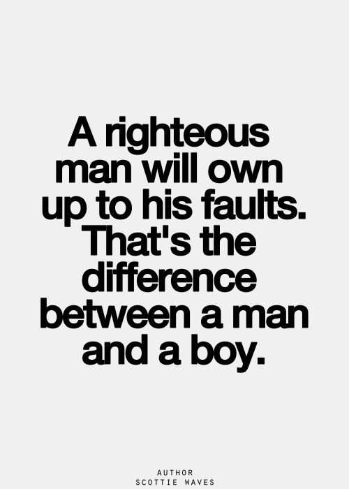 a righteous man will own up to his faults that is the difference between a man and a boy
