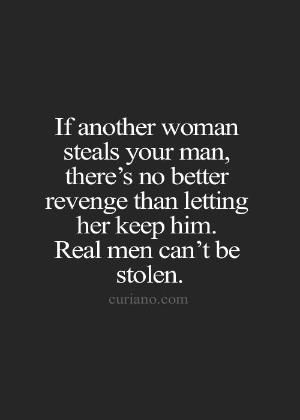 if another woman steals your man there is no better revenge than letting her keep him real men can not be stolen
