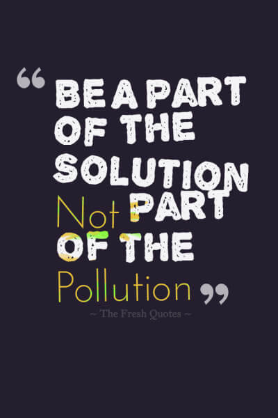 be a part of the solution not part of the pollution